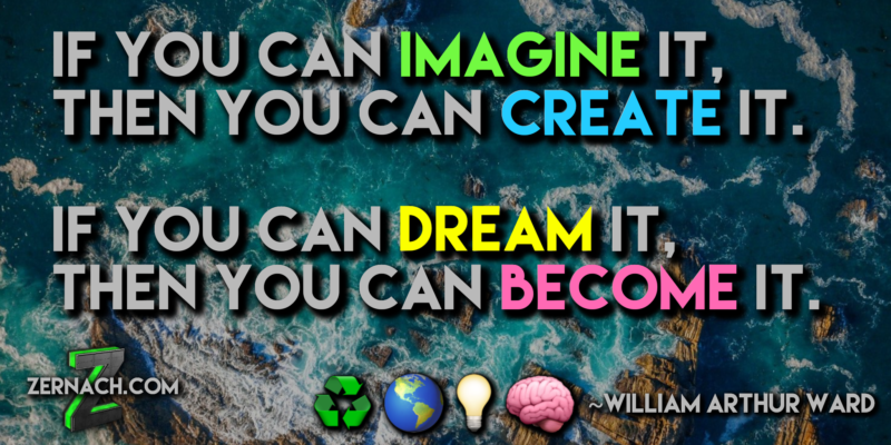 If you can IMAGINE it, you can CREATE it. If you can DREAM it, you can BECOME it. ~William Arthur Reed, Zernach.com, Ryan Zernach, Ryan.Zernach.com/biography